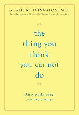The thing you think you cannot do : thirty truths about fear and courage