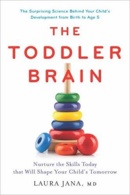 The toddler brain :  nurture the skills today that will shape your child's tomorrow : the surprising science behind your child's development from birth to age 5