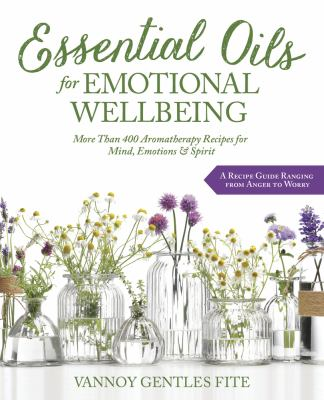 Essential oils for emotional wellbeing :  more than 400 aromatherapy recipes for mind, emotions & spirit