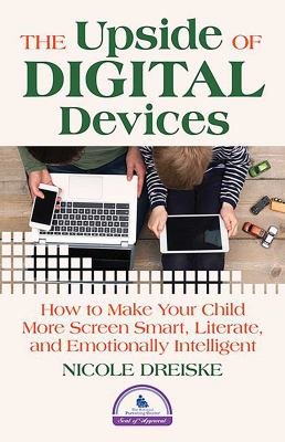 Cover Image for The upside of digital devices : how to make your child more screen smart, literate, and emotionally intelligent