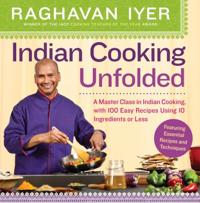Indian cooking unfolded : a master class in Indian cooking, with 100 easy recipes using 10 ingredients or less.