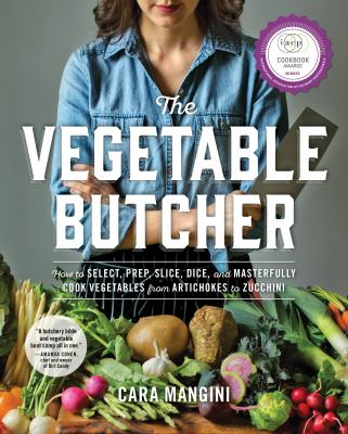 The vegetable butcher : how to select, prep, slice, dice, and masterfully cook vegetables from artichokes to zucchini