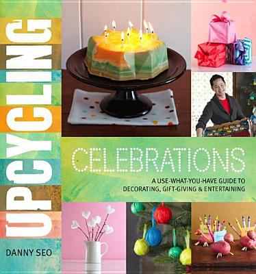 Upcycling Celebrations A Use-What-You-Have Guide to Decorating, Gift-Giving & Entertaining