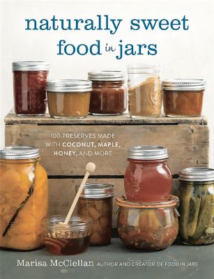 Naturally sweet food in jars :  100 preserves made with coconut, maple, honey, and more