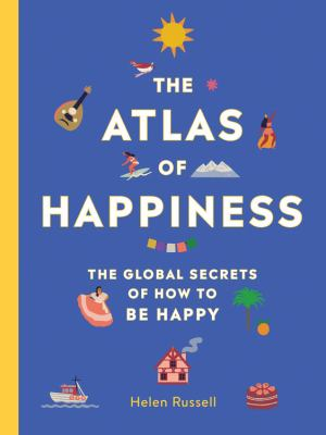 The atlas of happiness :  the global secrets of how to be happy