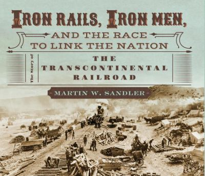 Iron rails, iron men, and the race to link the nation :  the story of the transcontinental railroad