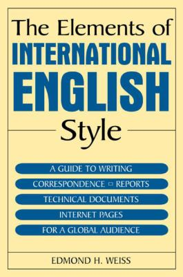 The elements of international English style :  a guide to writing correspondence, reports, technical documents, and internet pages for a global audience