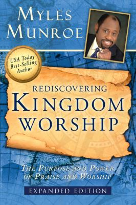 Rediscovering kingdom worship : the purpose and power of praise and worship