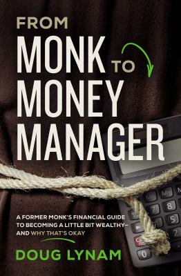 From monk to money manager :  a former monk's financial guide to becoming a little bit wealthy -- and why that's okay