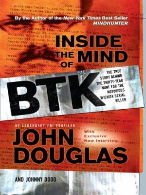 Inside the mind of BTK : the true story behind the thirty-year hunt for the notorious Wichita serial killer