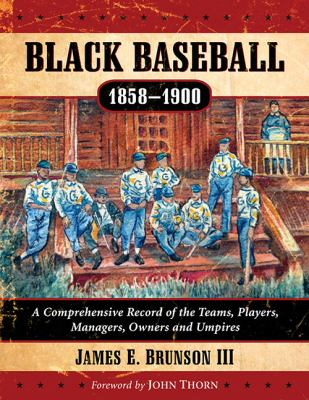 Black Baseball, 1858-1900 :  A Comprehensive Record of the Teams, Players, Managers, Owners and Umpires
