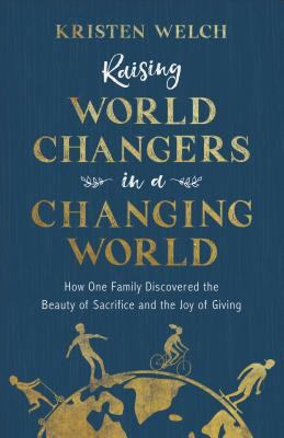 Raising world changers in a changing world :  how one family discovered the beauty of sacrifice and the joy of giving