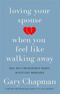 Loving your spouse when you feel like walking away : real help for desperate hearts in difficult marriages