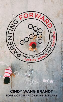Parenting forward :  how to raise children with justice, mercy, and kindness