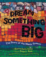 Dream something big : the story of the Watts Towers
