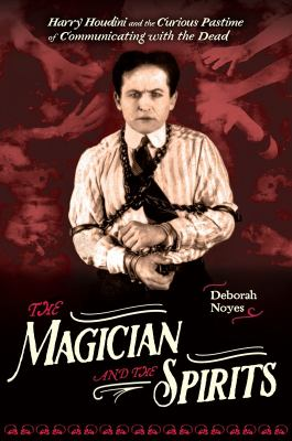 The magician and the spirits : Harry Houdini and the curious pastime of communicating with the dead