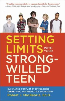 Setting limits with your strong-willed teen :  eliminating conflict by establishing clear, firm, and respectful boundaries