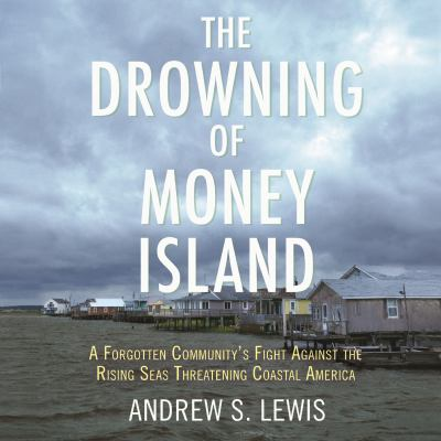 Drowning of Money Island, The A Forgotten Community's Fight Against the Rising Seas Forever Changing Coastal America