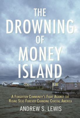 The Drowning of Money Island A Forgotten Community's Fight Against the Rising Seas Forever Changing Coastal America