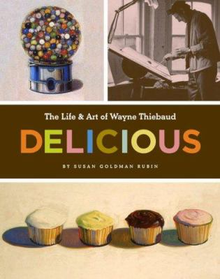 Delicious :  the life & art of Wayne Thiebaud