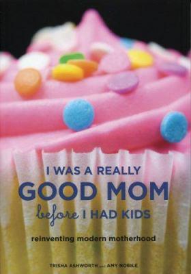 I was a really good mom before I had kids: rewriting the rulebook for modern motherhood