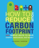 How to reduce your carbon footprint : 365 simple ways to save energy, resources, and money