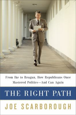 The right path : from Ike to Reagan, how Republicans once mastered politics-- and can again