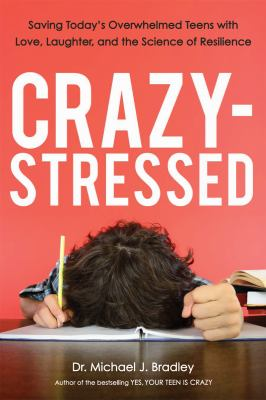Crazy-stressed :  saving today's overwhelmed teens with love, laughter, and the science of resilience by