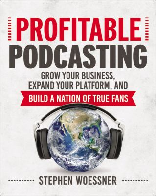 Profitable podcasting :  grow your business, expand your platform, and build a nation of true fans
