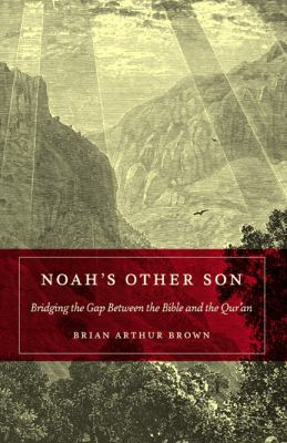 Noah's other son : bridging the gap between the Bible and the Qur'an