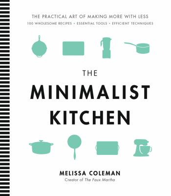 The minimalist kitchen :  the practical art of making more with less : 100 wholesome recipes, essential tools, efficient techniques