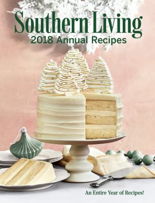 Southern living 2018 annual recipes :  An Entire Year of Recipes!