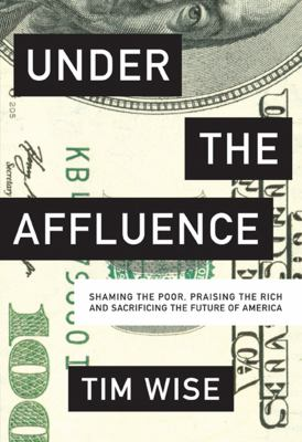 Under the affluence : shaming the poor, praising the rich and sacrificing the future of America