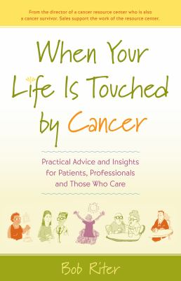 When your life is touched by cancer :  practical advice and insights for patients, professionals, and those who care