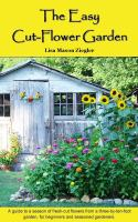 The easy cut-flower garden : a guide to a season of fresh-cut flowers from a three-by-ten foot garden, for beginners and seasoned gardeners
