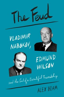 The feud : Vladimir Nabokov, Edmund Wilson, and the end of a beautiful friendship