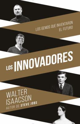 Los innovadores : los genios que inventaron el futuro