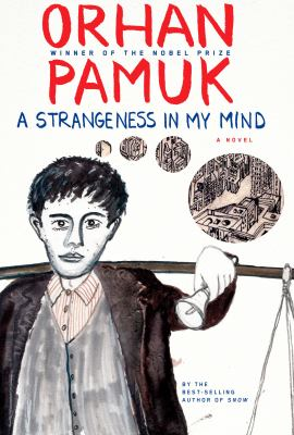 A strangeness in my mind : being the adventures and dreams of Mevlut Karata, a seller of boza, and of his friends, and a portrait of life in Istanbul between 1969 and 2012 from many different points of view : a novel