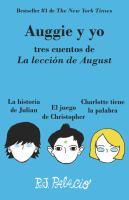 Auggie y yo : tres cuentos de La lección de August : La historia de Julian ; El juego de Christopher ; Charlotte tiene la palabra