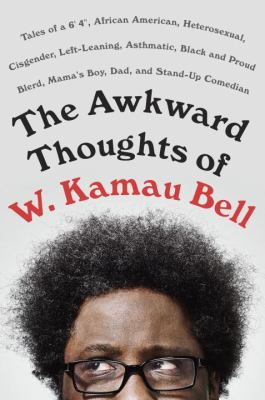 The awkward thoughts of W. Kamau Bell: tales of a 6' 4, African American, heterosexual, cisgender, left-leaning, asthmatic, black and proud blerd, mama's boy, dad, and stand-up comedian