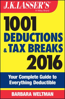 J.K. Lasser's 1001 deductions and tax breaks 2016 : your complete guide to everything deductible