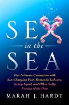 Sex in the sea :  our intimate connection with sex-changing fish, romantic lobsters, kinky squid, and other salty erotica of the deep