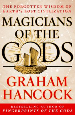 Magicians of the gods : the forgotten wisdom of earth's lost civilization