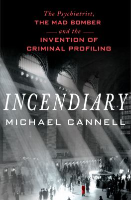 Incendiary: The Psychiatrist, the Mad Bomber, and the Invention o