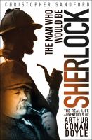 The man who would be Sherlock : the real-life adventures of Arthur Conan Doyle