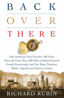 Back over there: one American time-traveler, 100 years since the Great War, 500 Miles of battle-scarred French countryside and too many trenches, shells, legends and ghosts to count