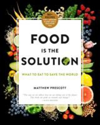 Food is the solution :  what to eat to save the world : 80+ recipes for a greener planet and a healthier you