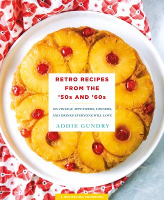 Retro recipes from the '50s and '60s :  103 vintage appetizers, dinners, drinks, and more