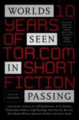 Worlds seen in passing : ten years of Tor.com short fiction