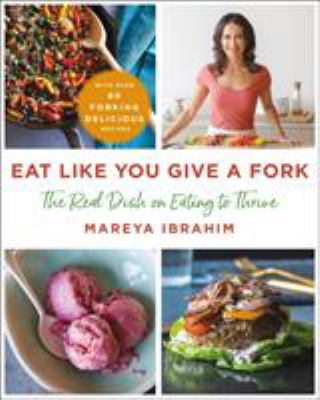 Eat like you give a fork :  the real dish on eating to thrive